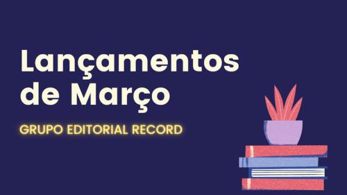 Lançamentos de Março - Grupo Editorial Record